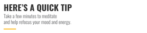 Here's a quick tip - Take a few minutes to meditate and help refocus your mood and energy.