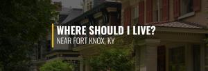 Where Should I Live Near Fort Knox?