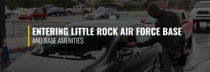 Entering Little Rock Air Force Base and Base Amenities