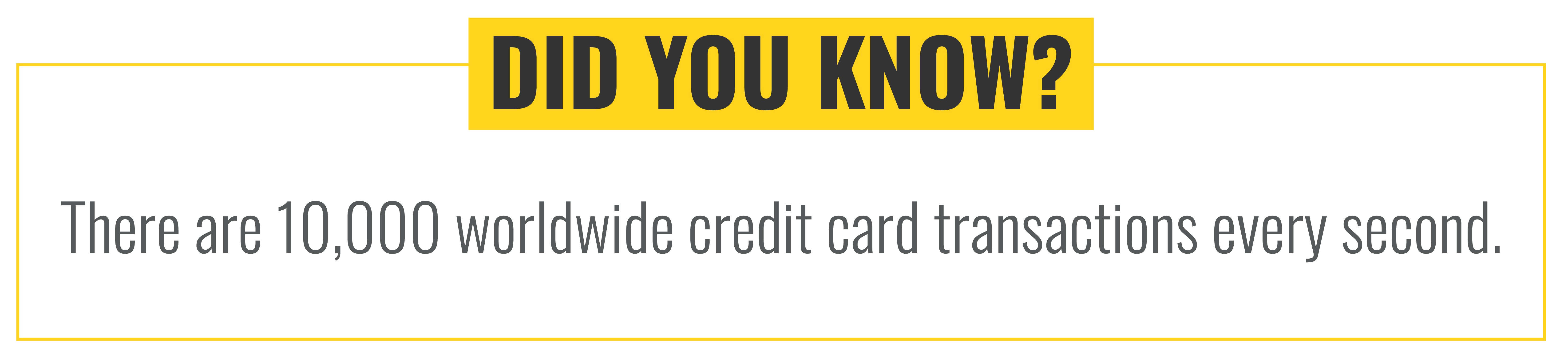 Fun Fact: There are 10,000 worldwide credit card transactions every second.