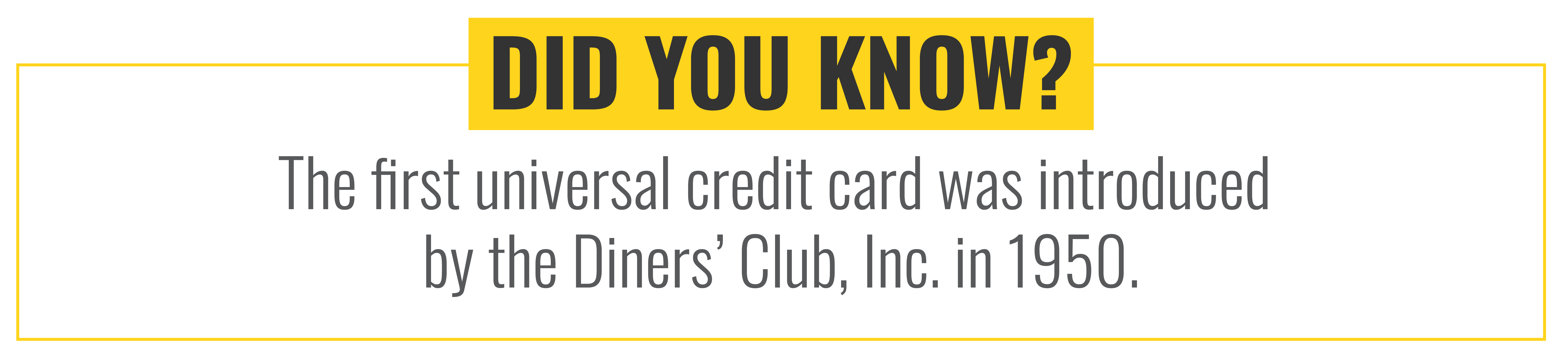 Did you know that the first universal credit card was introduced by the Diners' Club, Inc. in 1950.